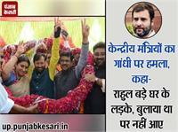 केन्द्रीय मंत्रियों का गांधी पर हमला, कहा- राहुल बड़े घर के लड़के, बुलाया था पर नहीं आए