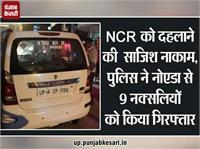 NCR को दहलाने की साजिश नाकाम, नोएडा में पकड़े गए 9 नक्सली