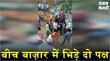 बीच बाज़ार में भिड़े दो पक्ष: जमकर चले लात घूंसे, वीडियो हुआ वायरल