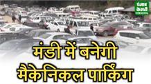 मंडी शहर में बनेगी Mechanical Parking, छोटे से स्थान पर 1100 गाड़ियां हो सकेंगी पार्क
