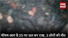 भीषण आग से 25 घर जल कर राख, 3 लोगों की मौत
