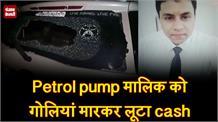 Petrol pump मालिक को गोलियां मारकर लूटा cash