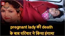 pregnant lady की death के बाद परिवार ने किया हंगामा