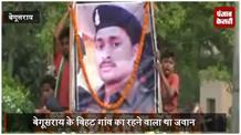 नक्सली हमले में शहीद हुआ बेगूसराय का बेटा, पूरे सम्मान के साथ दी गई श्रद्धांजलि