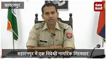 सहारनपुर में एक विदेशी नागरिक गिरफ्तार, फर्जी दस्तावेज से पासपोर्ट बनवाता था आरोपी