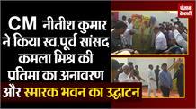 CM नीतीश ने किया स्व.पूर्व सांसद कमला मिश्र की प्रतिमा का अनावरण और स्मारक भवन का उद्घाटन