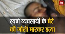 स्वर्ण व्यवसायी के बेटे की गोली मारकर हत्या, परिजनों ने किया जमकर हंगामा