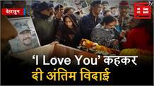 शहीद पति की अंतिम विदाई पर पत्नी ने माथा चूम कर कहा 'I LOVE YOU'