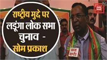 राष्ट्रीय मुद्दे पर लड़ूंगा लोक सभा चुनाव - Som Parkash