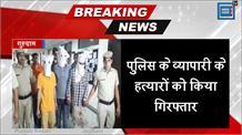 गुरूग्राम व्यापारी की हत्या मामला, पुलिस ने तीनों आरोपियों को किया गिरफ्तार