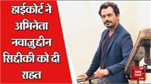 अभिनेता नवाज़ुद्दीन सिद्दीकी को हाई कोर्ट से मिली राहत, गिरफ्तारी पर रोक