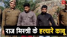 राज मिस्त्री की हत्या कर शव को किया खुर्दबुर्द, दो आरोपी गिरफ्तार