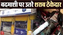 शहर में शराब ठेकेदारों की गुंडागर्दी जारी, युवक को पीट पीटकर किया अधमरा