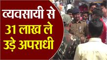 #Bihar में बेखौफ अपराधी, हथियार के बल व्यवसायी से लूट ले गए 31.75 लाख रुपए