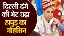 दिल्ली दंगे की भेट चढ़ा हापुड़ का मोहसिन, 3 महीने पहले हुई थी शादी