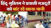 हिंदू-मुस्लिम एकता की दिखी  बेमिसाल झलक , प्रवासी मजदूरों को बांट रहे खाना-पानी