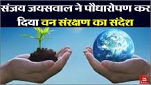 संजय जयसवाल ने पौधारोपण कर दिया वन संरक्षण का संदेश