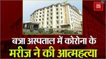 बत्रा अस्पताल में कोविड-19 के मरीज ने की आत्महत्या...