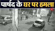 महिला पार्षद के घर पर जानलेवा हमला, हमले की वीडियो सीसीटीवी कैमरे में कैद