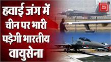 LAC पर चीन के मुकाबले भारी पड़ेगी भारतीय वायुसेना