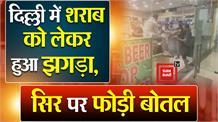 Video : दिल्ली में शराब लेने वालों का हाल ! मारपीट के दौरान सिर पर फोड़ी बोतल
