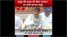 हापुड़ की घटना को लेकर बरसे इमरान मसूद, 'कांग्रेस के शासन में होता, तो हम पर सवाल उठाते BJP नेता'