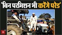 बिना इजाजत भी 26 जनवरी को ट्रैक्टर परेड निकालने को तैयार हैं किसान