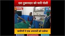 बाइक सवार बदमाशों ने दवा दुकानदार को मारी गोली,ग्रामीणों ने एक को पकड़कर जमकर पीटा