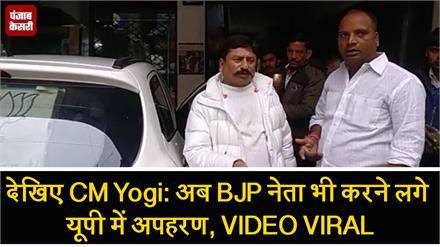देखिए CM Yogi: अब BJP नेता भी करने लगे यूपी में अपहरण, VIDEO VIRAL