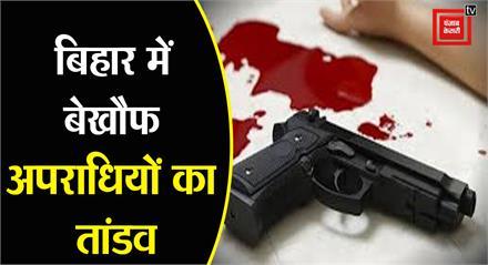 #Bihar में बेखौफ अपराधियों का तांडव,एक तरफा प्यार और आपसी रंजिश ने ली दो की जान