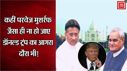 19 साल पहले परवेज मुशर्रफ के आगरा दौरे जैसा ही ना रह जाए ट्रम्प का आगमन भी