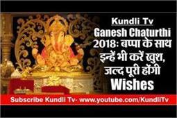 Kundli Tv- Ganesh Chaturthi 2018: बप्पा के साथ इन्हें भी करें खुश, जल्द पूरी होंगी Wishes