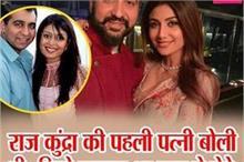 राज कुंद्रा की पहली पत्नी बोली थी- जिसे बनाया था राज ने...