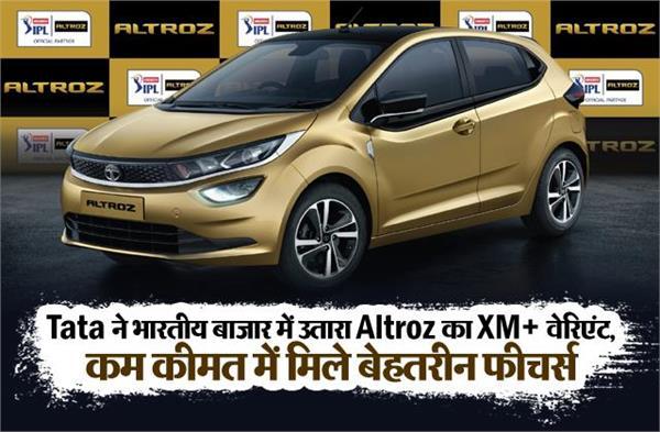 Tata ने भारतीय बाजार में उतारा Altroz का XM+ वेरिएंट, कम कीमत में मिले बेहतरीन फीचर्स