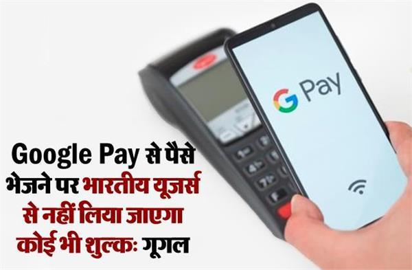 Google Pay से पैसे भेजने पर भारतीय यूजर्स से नहीं लिया जाएगा कोई भी शुल्क: गूगल