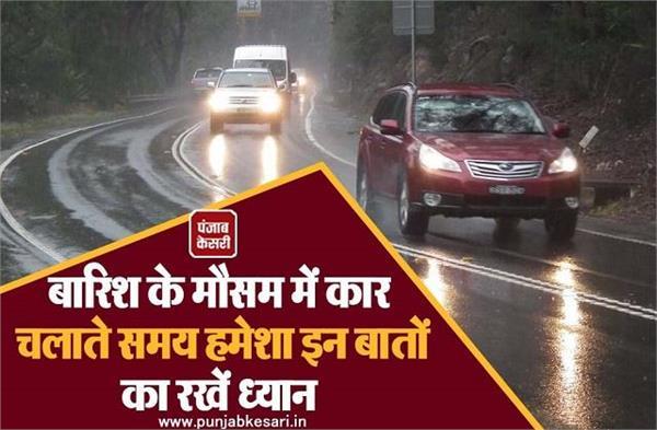बारिश के मौसम में कार चलाते समय हमेशा इन बातों का रखें ध्यान
