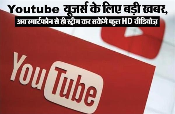 Youtube यूजर्स के लिए बड़ी खबर, अब स्मार्टफोन से ही स्ट्रीम कर सकेंगे फुल HD वीडियोज़