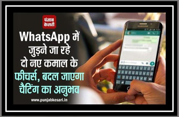 WhatsApp में जुड़ने जा रहे दो नए कमाल के फीचर्स, बदल जाएगा चैटिंग का अनुभव