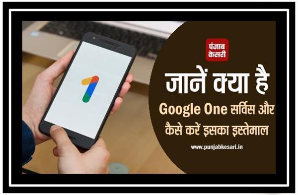 जानें क्या है Google One सर्विस और कैसे करें इसका इस्तेमाल
