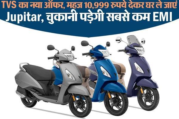 TVS का नया ऑफर, महज 10,999 रुपये देकर घर ले जाएं Jupitar, चुकानी पड़ेगी सबसे कम EMI