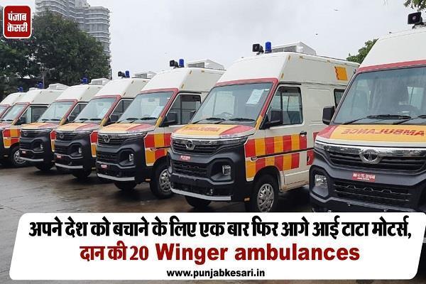 अपने देश को बचाने के लिए एक बार फिर आगे आई टाटा मोटर्स, दान की 20 Winger Ambulances