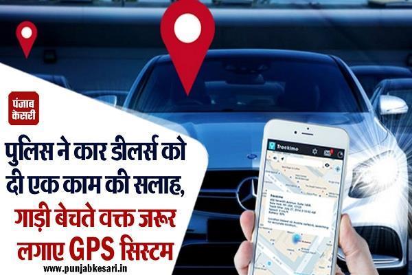 पुलिस ने कार डीलर्स को दी एक काम की सलाह, गाड़ी बेचते वक्त जरूर लगाए GPS सिस्टम