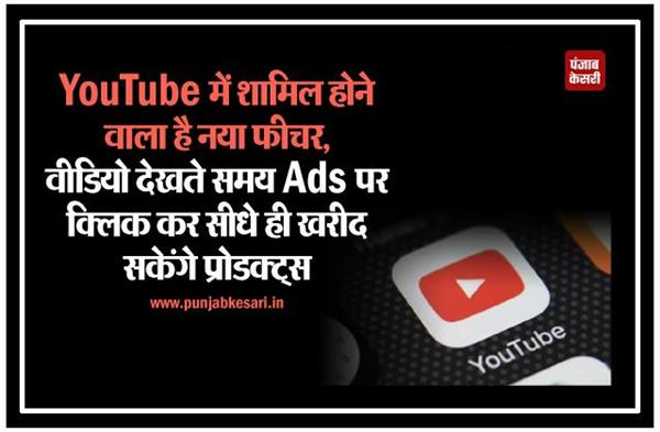 YouTube में शामिल होगा नया फीचर, वीडियो देखते समय Ads पर क्लिक कर सीधे ही खरीद सकेंगे प्रोडक्ट्स