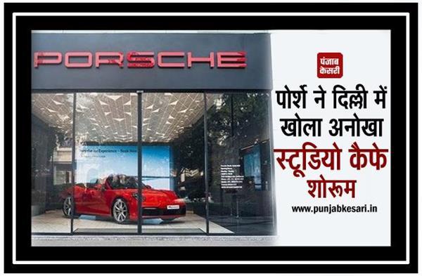 पोर्शे ने दिल्ली में खोला अनोखा स्टूडियो कैफे शोरूम