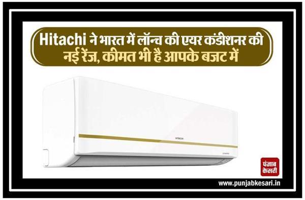 Hitachi ने भारत में लॉन्च की एयर कंडीशनर की नई रेंज, कीमत भी है आपके बजट में
