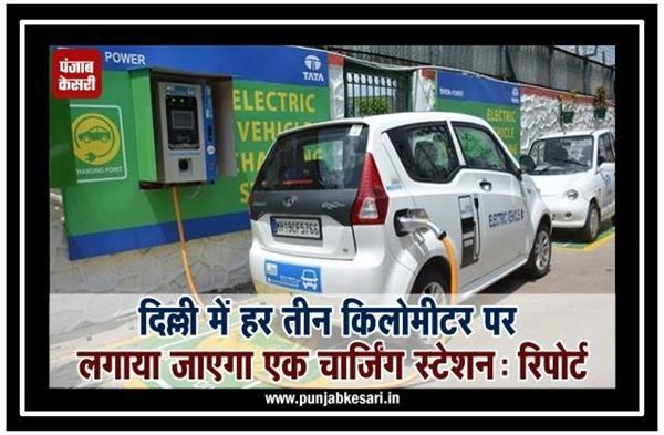 दिल्ली में हर तीन किलोमीटर पर लगाया जाएगा एक चार्जिंग स्टेशन: रिपोर्ट