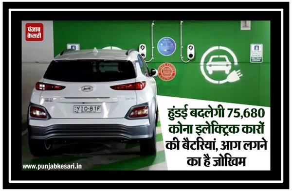 हुंडई बदलेगी 75,680 कोना इलेक्ट्रिक कारों की बैटरियां, आग लगने का है जोखिम