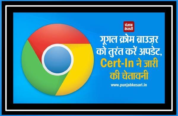 गूगल क्रोम ब्राउज़र को तुरंत करें अपडेट, Cert-In ने जारी की चेतावनी