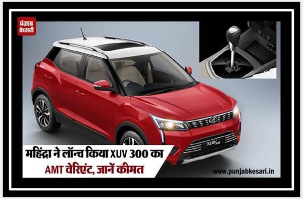 महिंद्रा ने लॉन्च किया XUV300 का AMT वेरिएंट, जानें कीमत