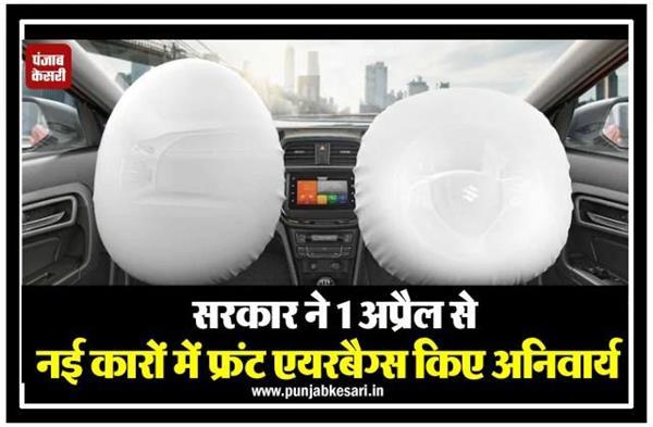 सरकार ने 1 अप्रैल से नई कारों में फ्रंट एयरबैग्स किए अनिवार्य